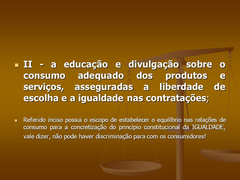 II - a educação e divulgação sobre o consumo adequado dos produtos e serviços, asseguradas a liberdade de escolha e a igualdade nas contratações;