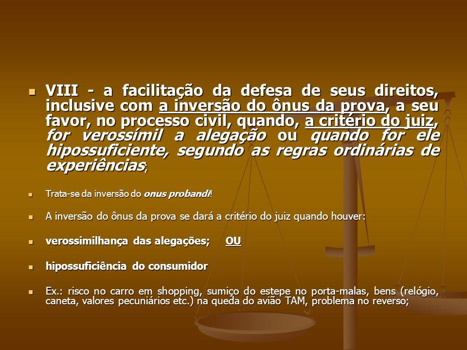 VIII - a facilitação da defesa de seus direitos, inclusive com a inversão do ônus da prova, a seu favor, no processo civil, quando, a critério do juiz, for verossímil a alegação ou quando for ele hipossuficiente, segundo as regras ordinárias de experiências;