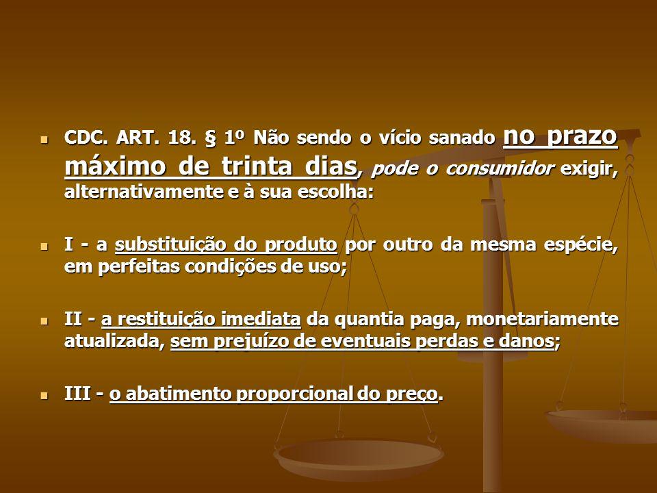 CDC. ART. 18. § 1º Não sendo o vício sanado no prazo máximo de trinta dias, pode o consumidor exigir, alternativamente e à sua escolha: