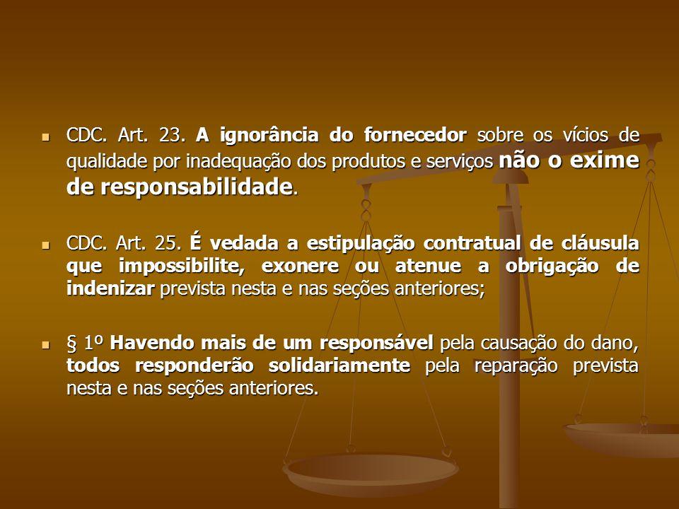 CDC. Art. 23. A ignorância do fornecedor sobre os vícios de qualidade por inadequação dos produtos e serviços não o exime de responsabilidade.