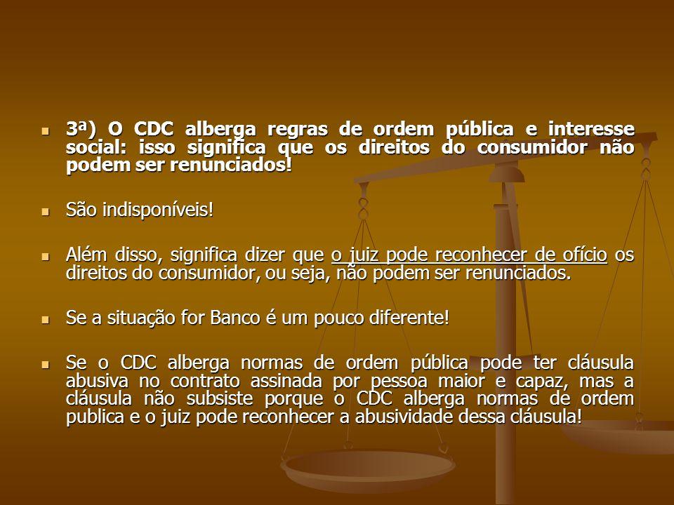 3ª) O CDC alberga regras de ordem pública e interesse social: isso significa que os direitos do consumidor não podem ser renunciados!