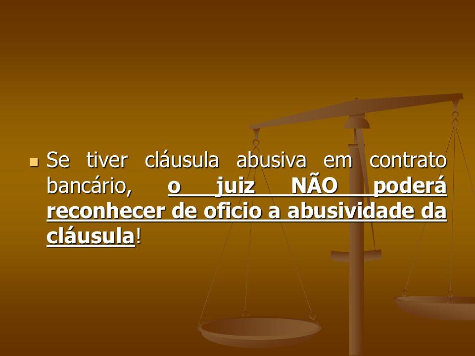 Se tiver cláusula abusiva em contrato bancário, o juiz NÃO poderá reconhecer de oficio a abusividade da cláusula!