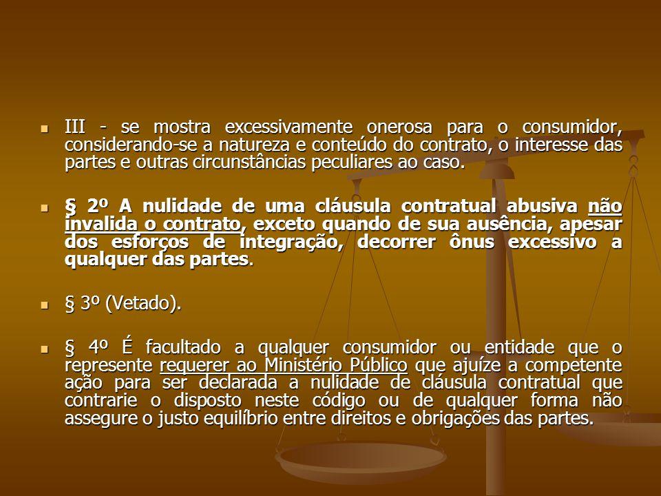 III - se mostra excessivamente onerosa para o consumidor, considerando-se a natureza e conteúdo do contrato, o interesse das partes e outras circunstâncias peculiares ao caso.