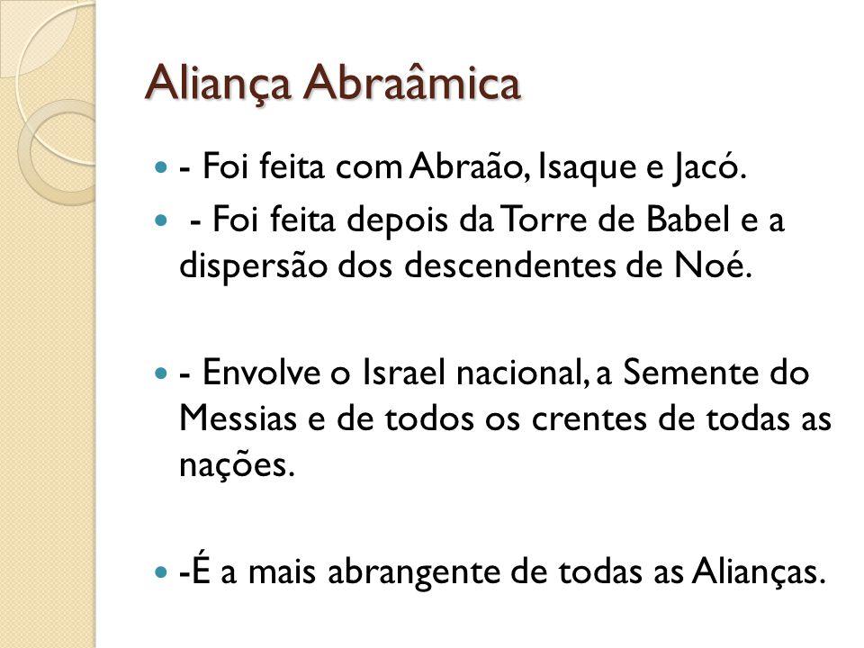 Aliança Abraâmica - Foi feita com Abraão, Isaque e Jacó.