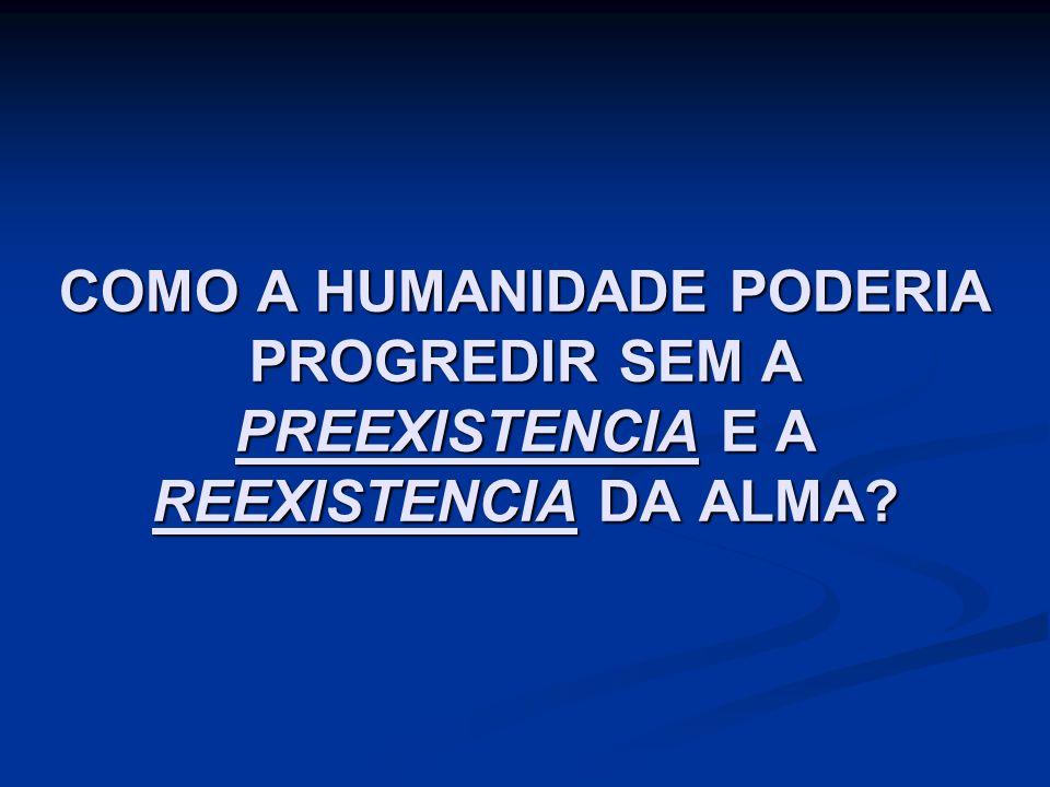 COMO A HUMANIDADE PODERIA PROGREDIR SEM A PREEXISTENCIA E A REEXISTENCIA DA ALMA