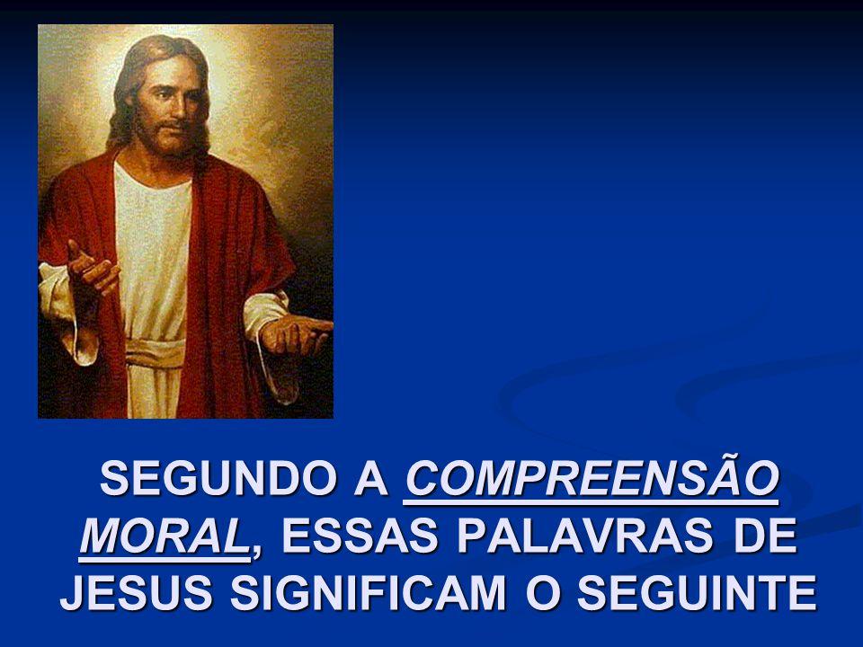SEGUNDO A COMPREENSÃO MORAL, ESSAS PALAVRAS DE JESUS SIGNIFICAM O SEGUINTE
