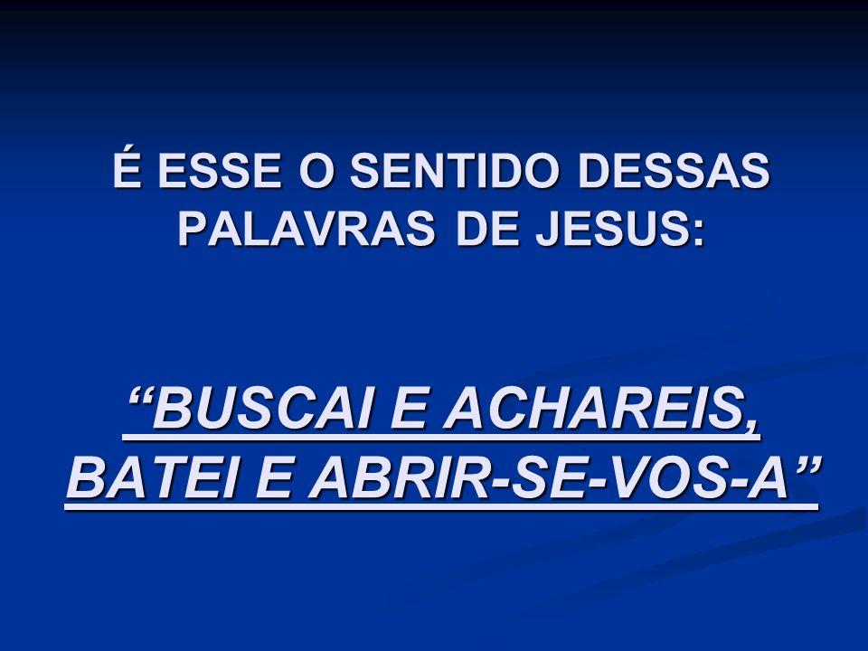 É ESSE O SENTIDO DESSAS PALAVRAS DE JESUS: BUSCAI E ACHAREIS, BATEI E ABRIR-SE-VOS-A
