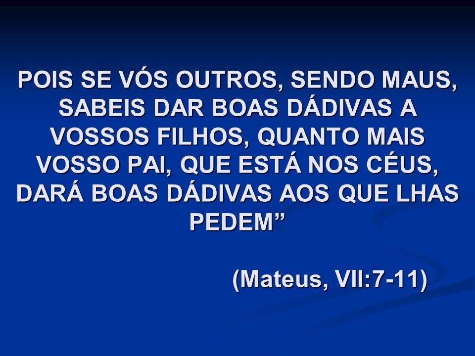 POIS SE VÓS OUTROS, SENDO MAUS, SABEIS DAR BOAS DÁDIVAS A VOSSOS FILHOS, QUANTO MAIS VOSSO PAI, QUE ESTÁ NOS CÉUS, DARÁ BOAS DÁDIVAS AOS QUE LHAS PEDEM (Mateus, VII:7-11)