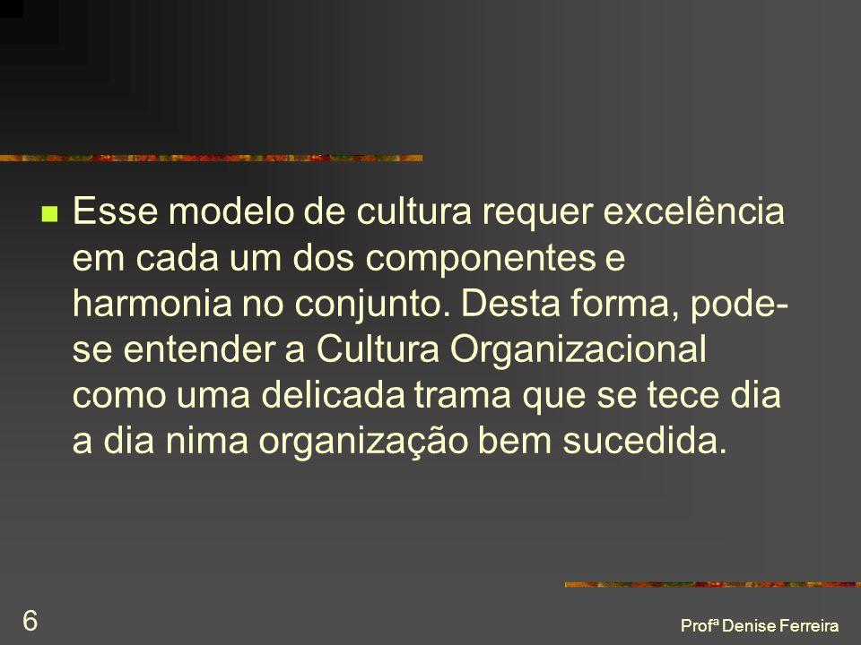 Esse modelo de cultura requer excelência em cada um dos componentes e harmonia no conjunto. Desta forma, pode-se entender a Cultura Organizacional como uma delicada trama que se tece dia a dia nima organização bem sucedida.