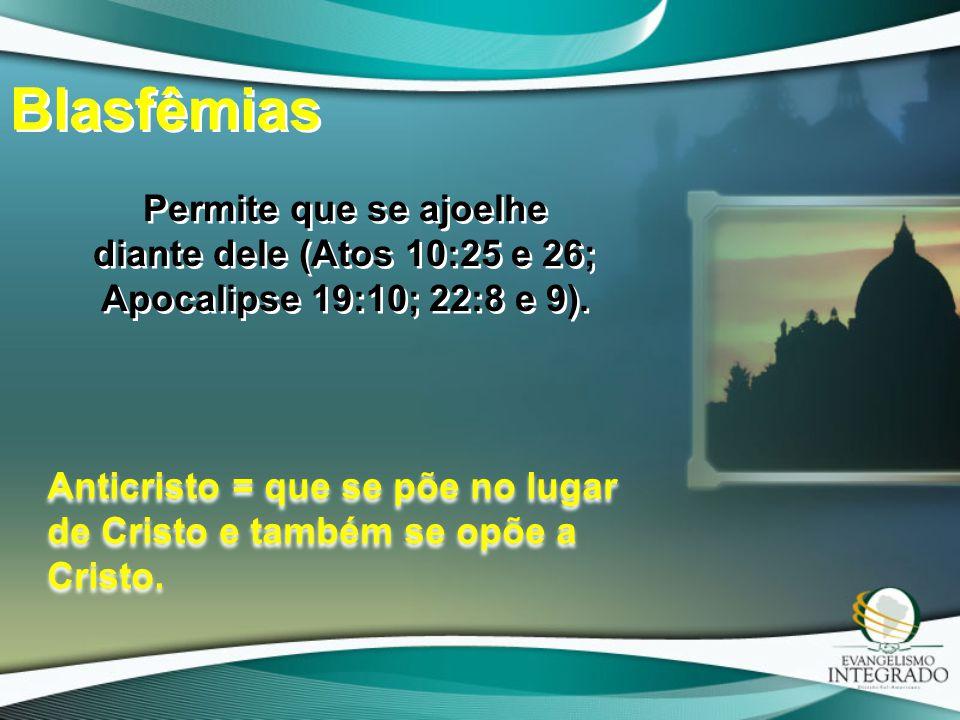 Blasfêmias Permite que se ajoelhe diante dele (Atos 10:25 e 26; Apocalipse 19:10; 22:8 e 9).