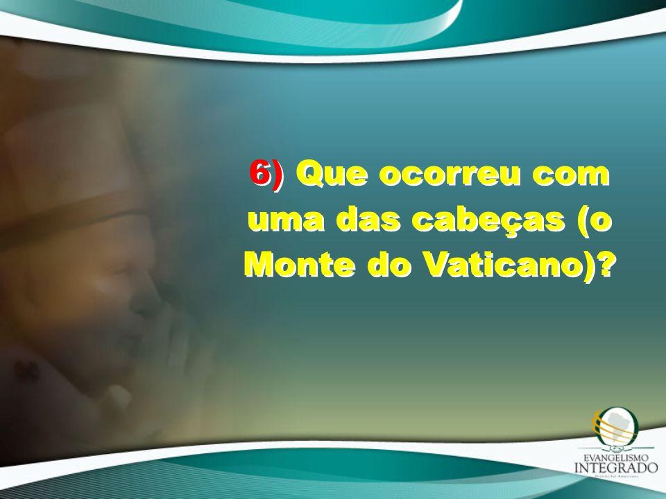 6) Que ocorreu com uma das cabeças (o Monte do Vaticano)