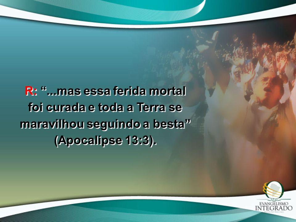 R: ...mas essa ferida mortal foi curada e toda a Terra se maravilhou seguindo a besta (Apocalipse 13:3).