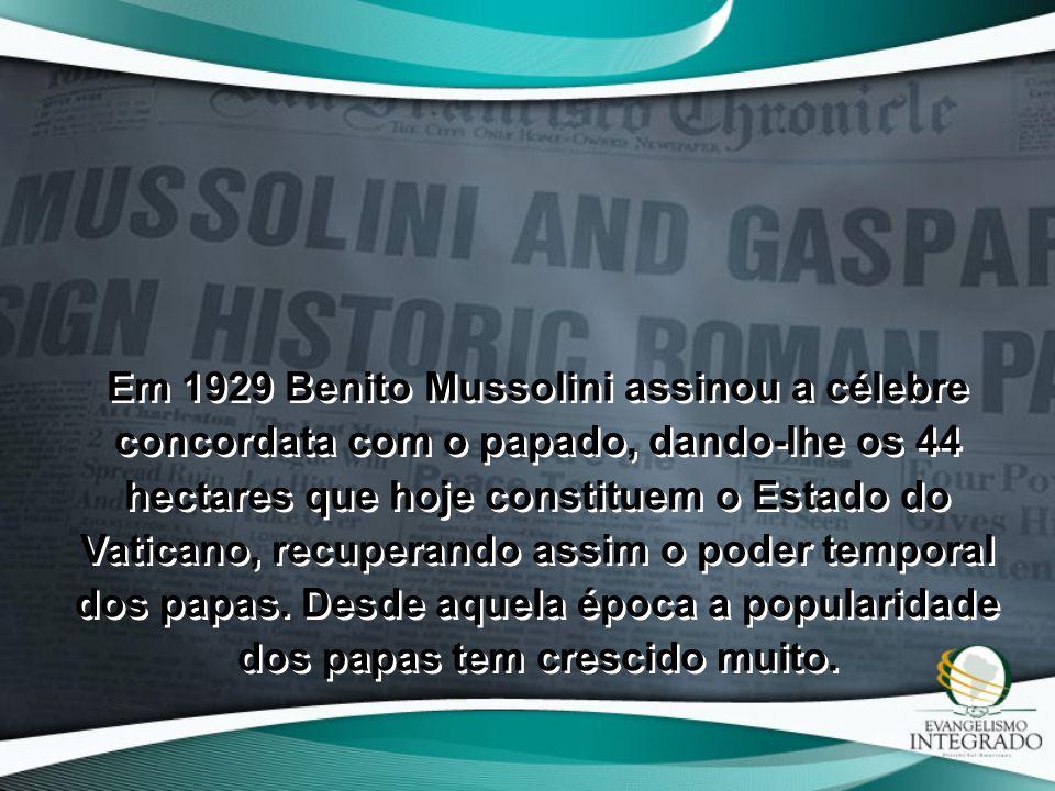 Em 1929 Benito Mussolini assinou a célebre concordata com o papado, dando-lhe os 44 hectares que hoje constituem o Estado do Vaticano, recuperando assim o poder temporal dos papas.