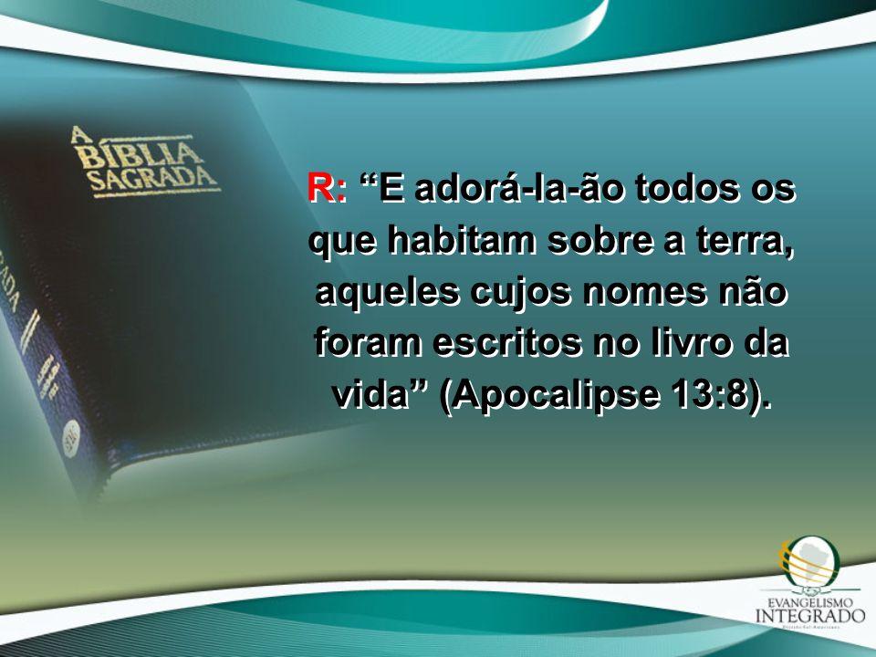 R: E adorá-la-ão todos os que habitam sobre a terra, aqueles cujos nomes não foram escritos no livro da vida (Apocalipse 13:8).