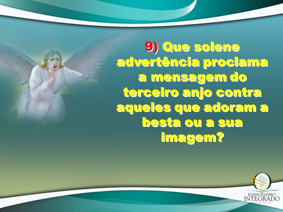 9) Que solene advertência proclama a mensagem do terceiro anjo contra aqueles que adoram a besta ou a sua imagem