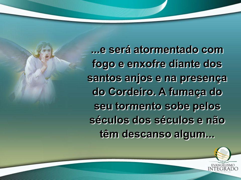 ...e será atormentado com fogo e enxofre diante dos santos anjos e na presença do Cordeiro.