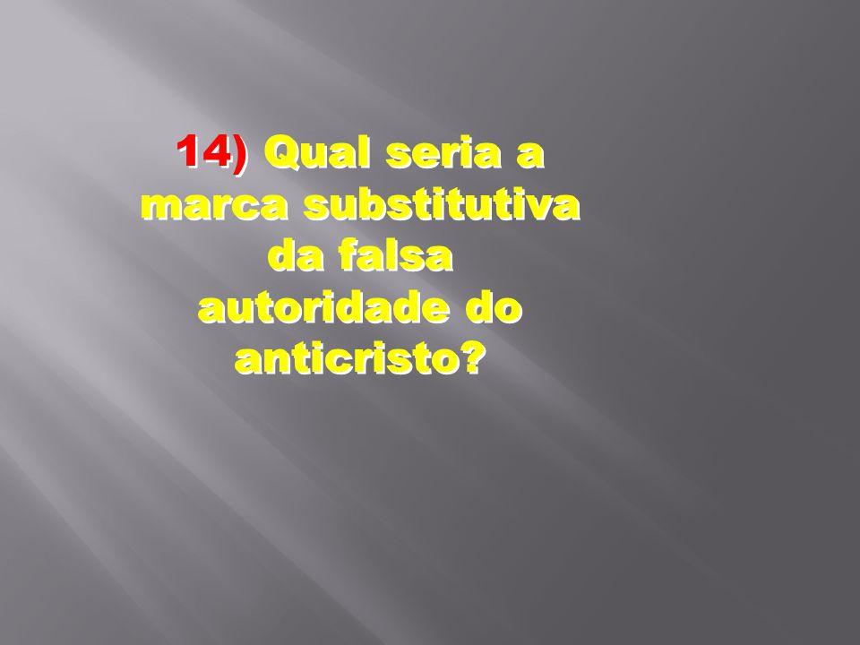 14) Qual seria a marca substitutiva da falsa autoridade do anticristo