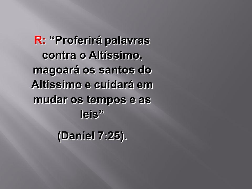 R: Proferirá palavras contra o Altíssimo, magoará os santos do Altíssimo e cuidará em mudar os tempos e as leis