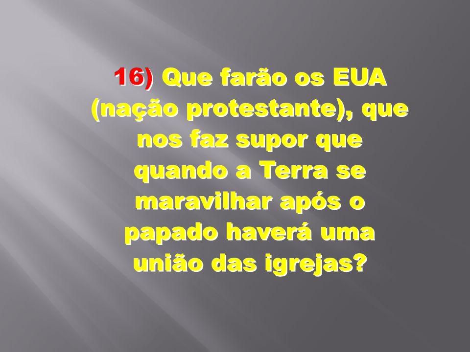 16) Que farão os EUA (nação protestante), que nos faz supor que quando a Terra se maravilhar após o papado haverá uma união das igrejas