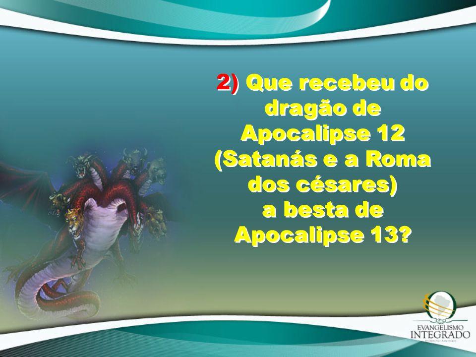 2) Que recebeu do dragão de Apocalipse 12 (Satanás e a Roma dos césares) a besta de Apocalipse 13