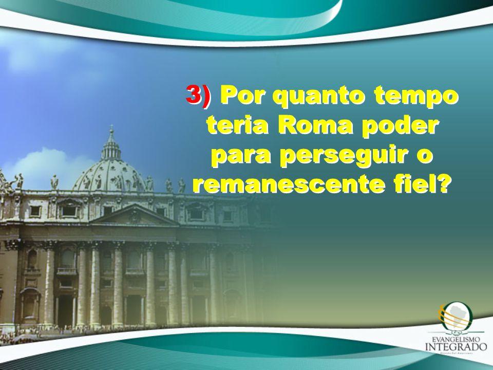 3) Por quanto tempo teria Roma poder para perseguir o remanescente fiel