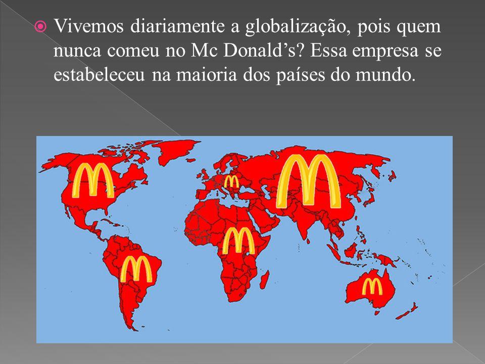 Vivemos diariamente a globalização, pois quem nunca comeu no Mc Donald's.