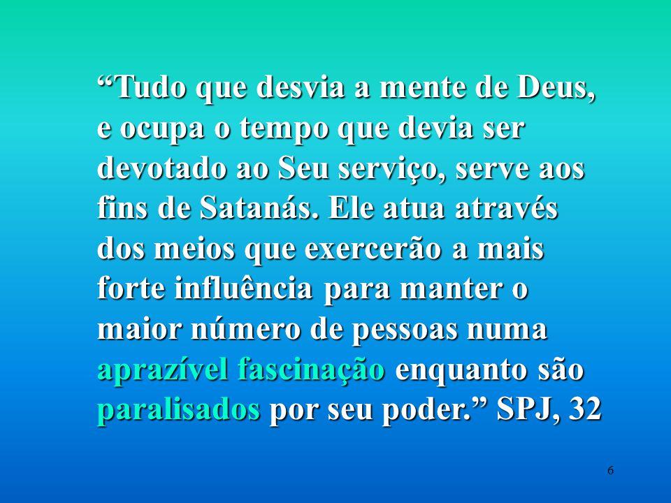 Tudo que desvia a mente de Deus, e ocupa o tempo que devia ser devotado ao Seu serviço, serve aos fins de Satanás.