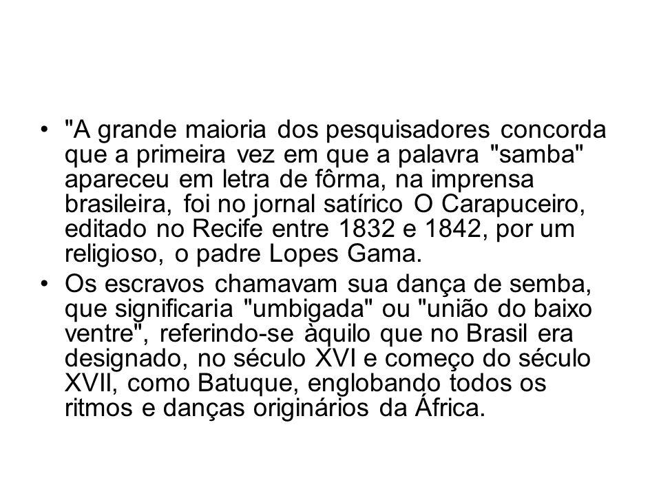 A grande maioria dos pesquisadores concorda que a primeira vez em que a palavra samba apareceu em letra de fôrma, na imprensa brasileira, foi no jornal satírico O Carapuceiro, editado no Recife entre 1832 e 1842, por um religioso, o padre Lopes Gama.