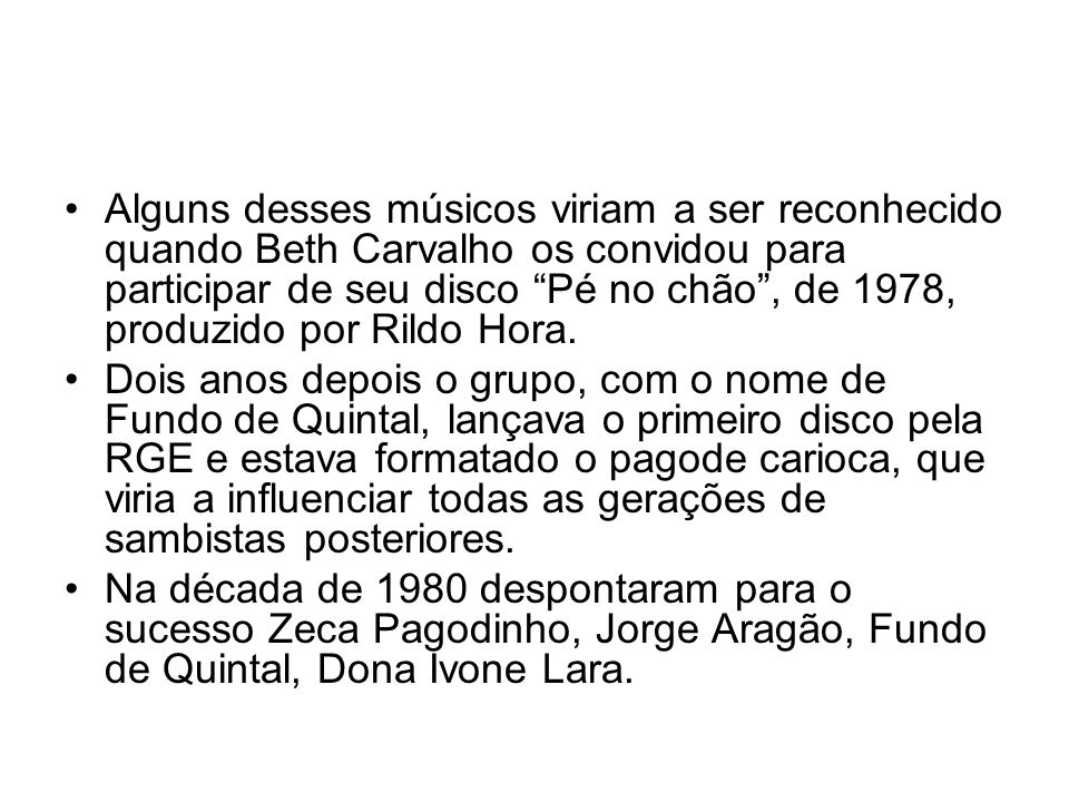 Alguns desses músicos viriam a ser reconhecido quando Beth Carvalho os convidou para participar de seu disco Pé no chão , de 1978, produzido por Rildo Hora.