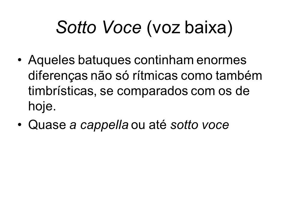 Sotto Voce (voz baixa) Aqueles batuques continham enormes diferenças não só rítmicas como também timbrísticas, se comparados com os de hoje.