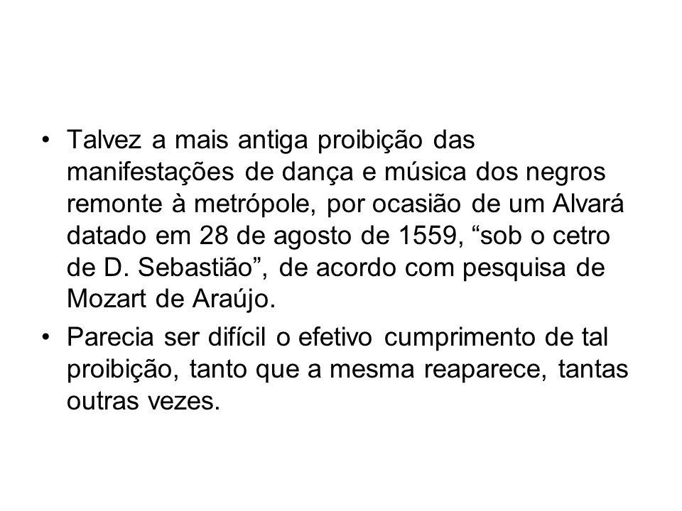 Talvez a mais antiga proibição das manifestações de dança e música dos negros remonte à metrópole, por ocasião de um Alvará datado em 28 de agosto de 1559, sob o cetro de D. Sebastião , de acordo com pesquisa de Mozart de Araújo.