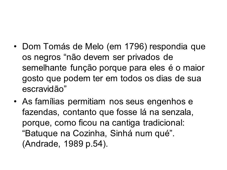 Dom Tomás de Melo (em 1796) respondia que os negros não devem ser privados de semelhante função porque para eles é o maior gosto que podem ter em todos os dias de sua escravidão