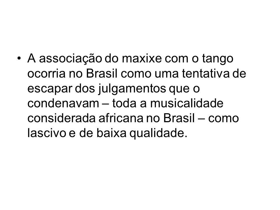 A associação do maxixe com o tango ocorria no Brasil como uma tentativa de escapar dos julgamentos que o condenavam – toda a musicalidade considerada africana no Brasil – como lascivo e de baixa qualidade.