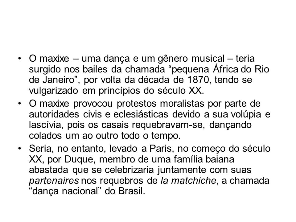 O maxixe – uma dança e um gênero musical – teria surgido nos bailes da chamada pequena África do Rio de Janeiro , por volta da década de 1870, tendo se vulgarizado em princípios do século XX.