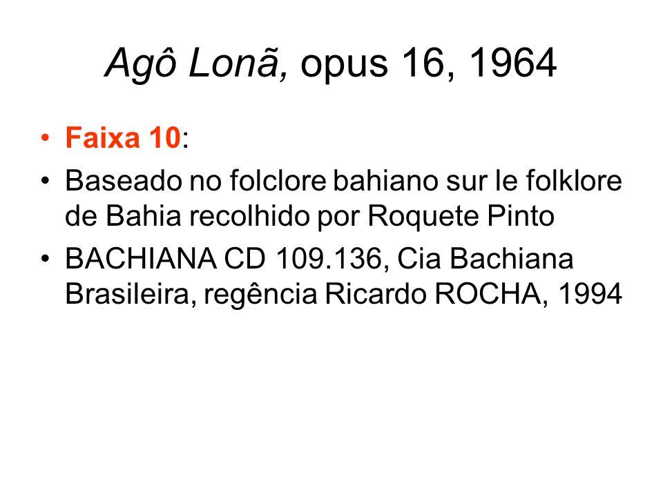 Agô Lonã, opus 16, 1964 Faixa 10: Baseado no folclore bahiano sur le folklore de Bahia recolhido por Roquete Pinto.