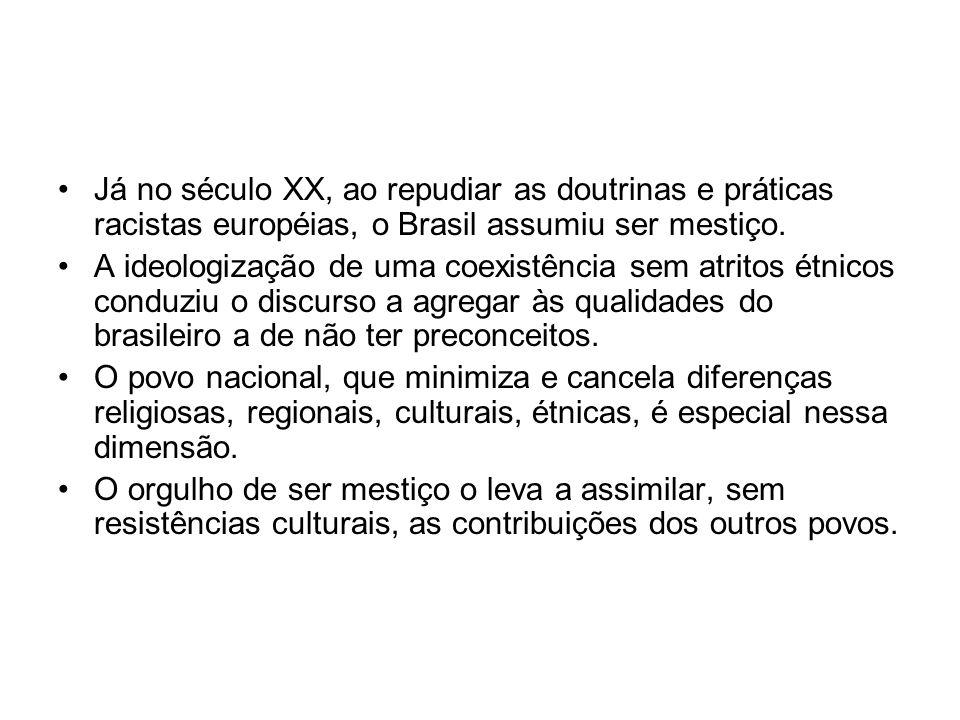 Já no século XX, ao repudiar as doutrinas e práticas racistas européias, o Brasil assumiu ser mestiço.