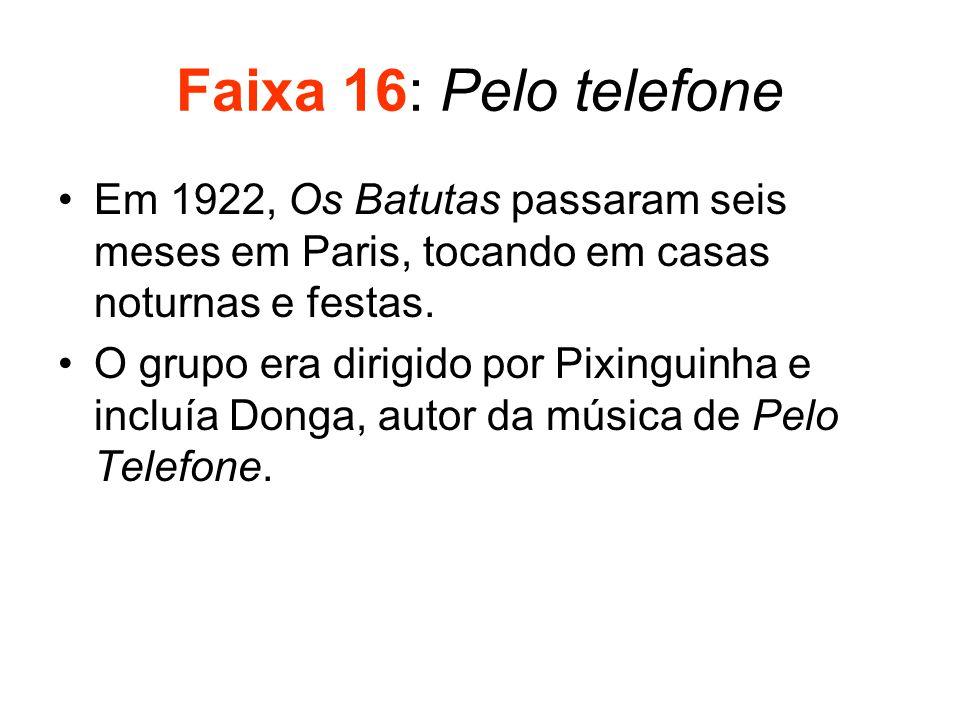 Faixa 16: Pelo telefone Em 1922, Os Batutas passaram seis meses em Paris, tocando em casas noturnas e festas.