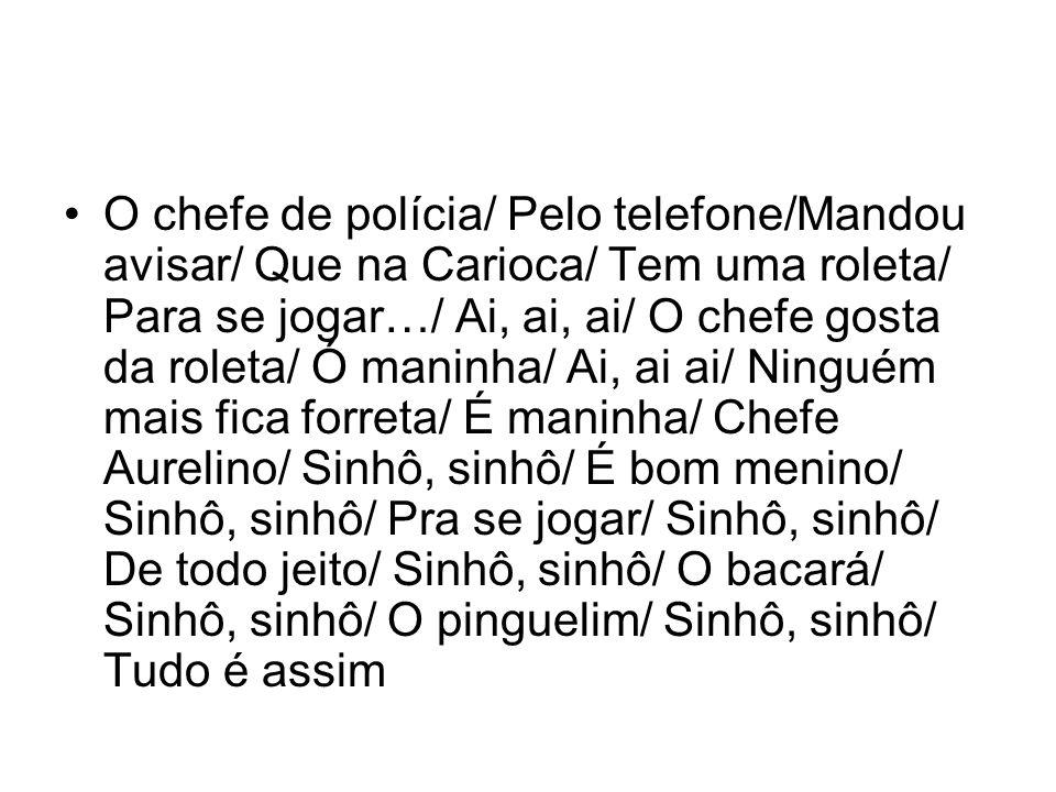 O chefe de polícia/ Pelo telefone/Mandou avisar/ Que na Carioca/ Tem uma roleta/ Para se jogar…/ Ai, ai, ai/ O chefe gosta da roleta/ Ó maninha/ Ai, ai ai/ Ninguém mais fica forreta/ É maninha/ Chefe Aurelino/ Sinhô, sinhô/ É bom menino/ Sinhô, sinhô/ Pra se jogar/ Sinhô, sinhô/ De todo jeito/ Sinhô, sinhô/ O bacará/ Sinhô, sinhô/ O pinguelim/ Sinhô, sinhô/ Tudo é assim