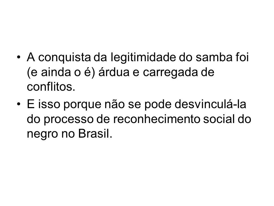 A conquista da legitimidade do samba foi (e ainda o é) árdua e carregada de conflitos.