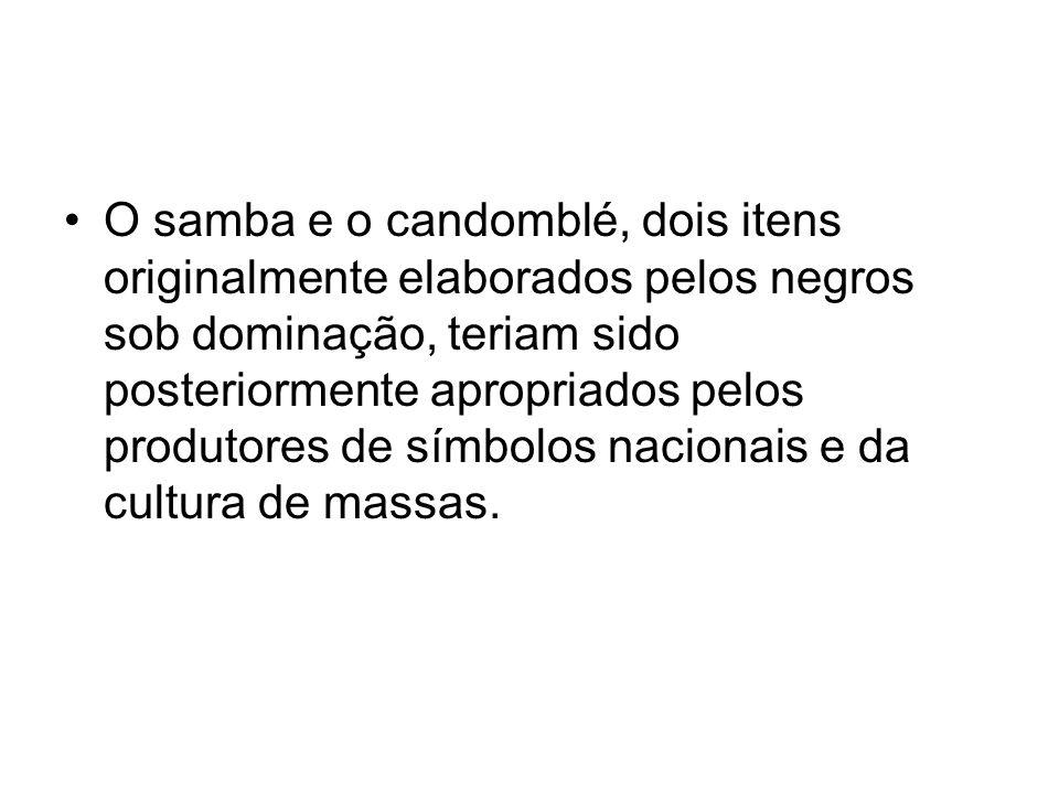 O samba e o candomblé, dois itens originalmente elaborados pelos negros sob dominação, teriam sido posteriormente apropriados pelos produtores de símbolos nacionais e da cultura de massas.