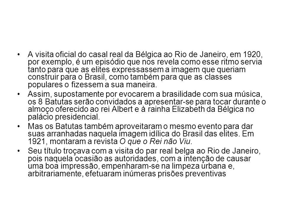 A visita oficial do casal real da Bélgica ao Rio de Janeiro, em 1920, por exemplo, é um episódio que nos revela como esse ritmo servia tanto para que as elites expressassem a imagem que queriam construir para o Brasil, como também para que as classes populares o fizessem a sua maneira.