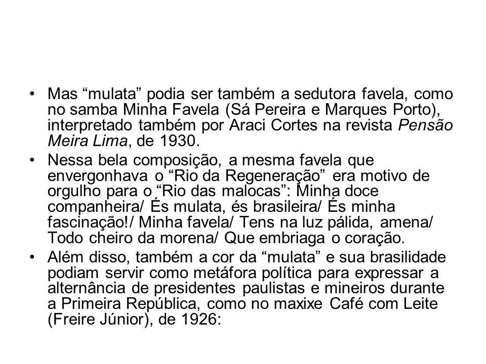 Mas mulata podia ser também a sedutora favela, como no samba Minha Favela (Sá Pereira e Marques Porto), interpretado também por Araci Cortes na revista Pensão Meira Lima, de 1930.