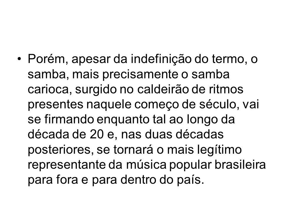 Porém, apesar da indefinição do termo, o samba, mais precisamente o samba carioca, surgido no caldeirão de ritmos presentes naquele começo de século, vai se firmando enquanto tal ao longo da década de 20 e, nas duas décadas posteriores, se tornará o mais legítimo representante da música popular brasileira para fora e para dentro do país.