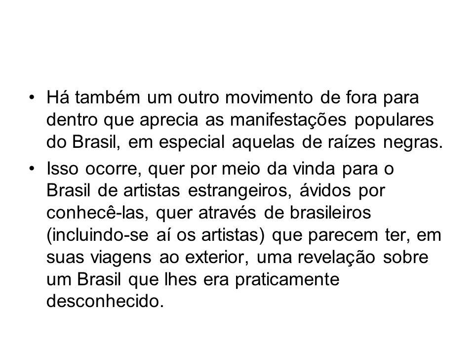 Há também um outro movimento de fora para dentro que aprecia as manifestações populares do Brasil, em especial aquelas de raízes negras.