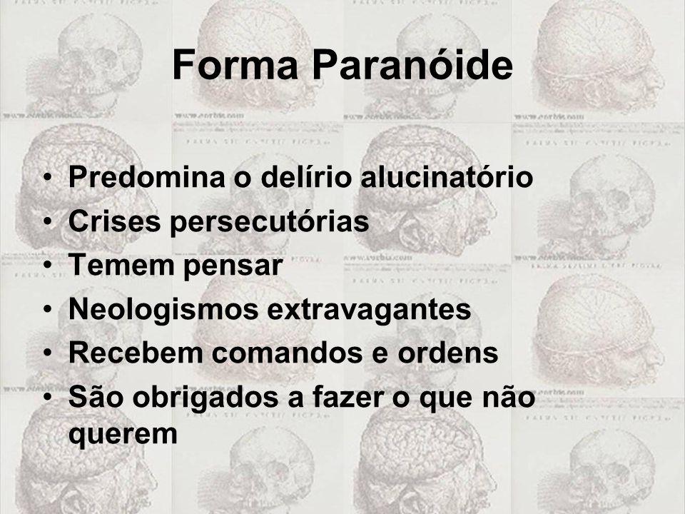 Forma Paranóide Predomina o delírio alucinatório Crises persecutórias