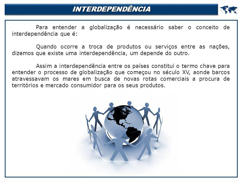 INTERDEPENDÊNCIA  Para entender a globalização é necessário saber o conceito de interdependência que é: