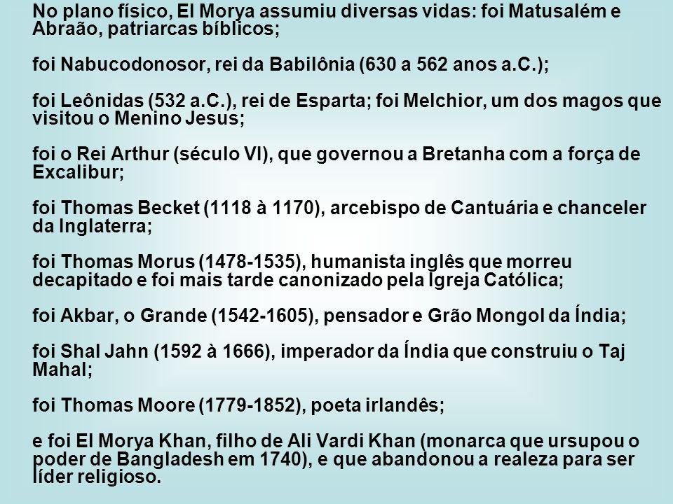 No plano físico, El Morya assumiu diversas vidas: foi Matusalém e Abraão, patriarcas bíblicos;