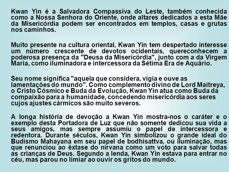 Kwan Yin é a Salvadora Compassiva do Leste, também conhecida como a Nossa Senhora do Oriente, onde altares dedicados a esta Mãe da Misericórdia podem ser encontrados em templos, casas e grutas nos caminhos.