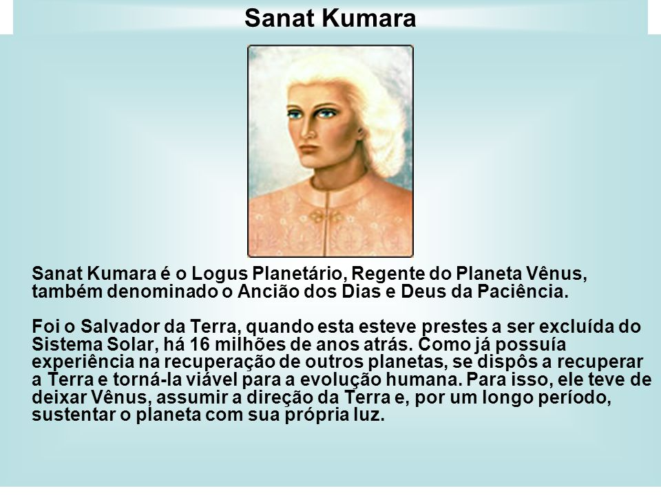 Sanat Kumara Sanat Kumara é o Logus Planetário, Regente do Planeta Vênus, também denominado o Ancião dos Dias e Deus da Paciência.