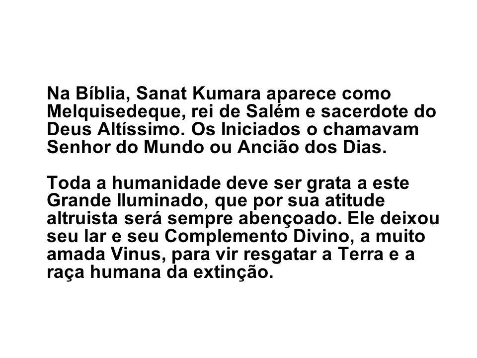 Na Bíblia, Sanat Kumara aparece como Melquisedeque, rei de Salém e sacerdote do Deus Altíssimo. Os Iniciados o chamavam Senhor do Mundo ou Ancião dos Dias.